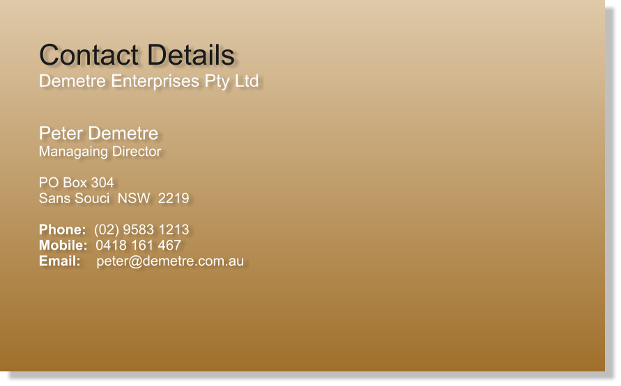 Contact Details Demetre Enterprises Pty Ltd  Peter Demetre Managaing Director  PO Box 304 Sans Souci  NSW  2219  Phone:  (02) 9583 1213 Mobile:  0418 161 467 Email:    peter@demetre.com.au